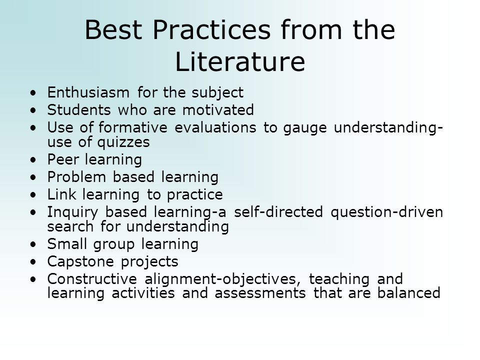 Best Practices from the Literature Enthusiasm for the subject Students who are motivated Use of formative evaluations to gauge understanding- use of quizzes Peer learning Problem based learning Link learning to practice Inquiry based learning-a self-directed question-driven search for understanding Small group learning Capstone projects Constructive alignment-objectives, teaching and learning activities and assessments that are balanced