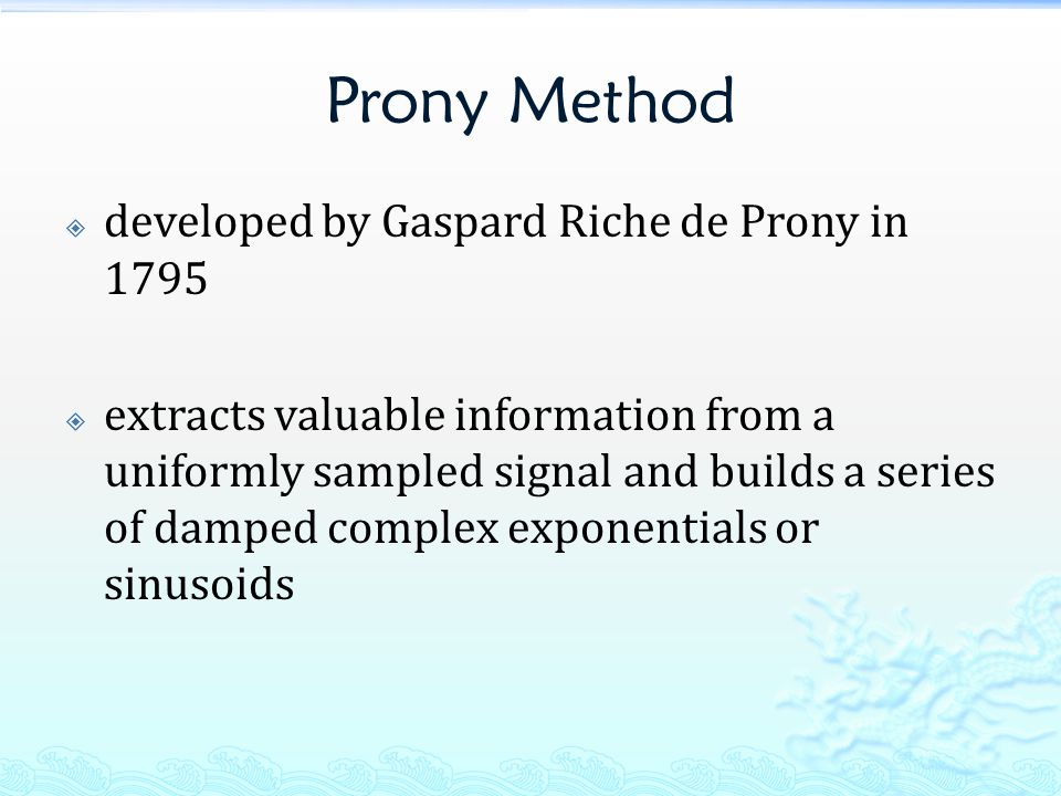 Prony Method  developed by Gaspard Riche de Prony in 1795  extracts valuable information from a uniformly sampled signal and builds a series of damped complex exponentials or sinusoids