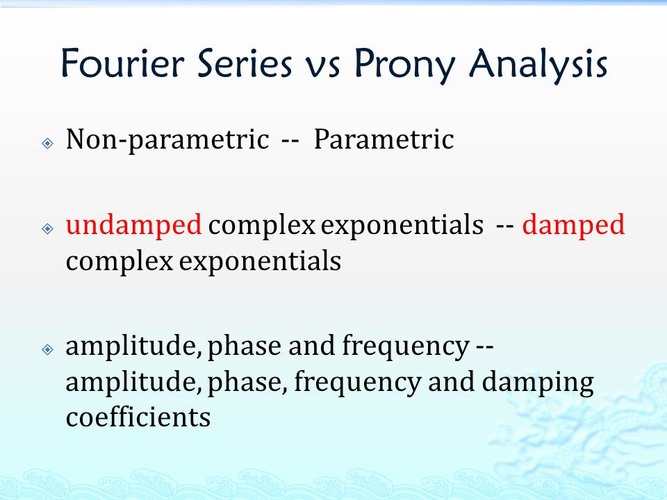 Fourier Series vs Prony Analysis  Non-parametric -- Parametric  undamped complex exponentials -- damped complex exponentials  amplitude, phase and frequency -- amplitude, phase, frequency and damping coefficients