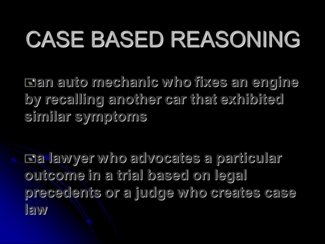 CASE BASED REASONING  an auto mechanic who fixes an engine by recalling another car that exhibited similar symptoms  a lawyer who advocates a particular outcome in a trial based on legal precedents or a judge who creates case law