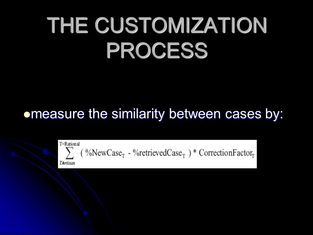 THE CUSTOMIZATION PROCESS measure the similarity between cases by: measure the similarity between cases by: