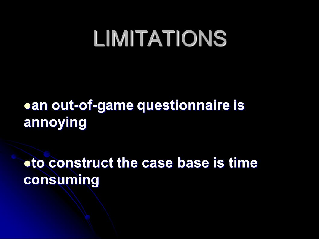 LIMITATIONS an out-of-game questionnaire is annoying an out-of-game questionnaire is annoying to construct the case base is time consuming to construct the case base is time consuming