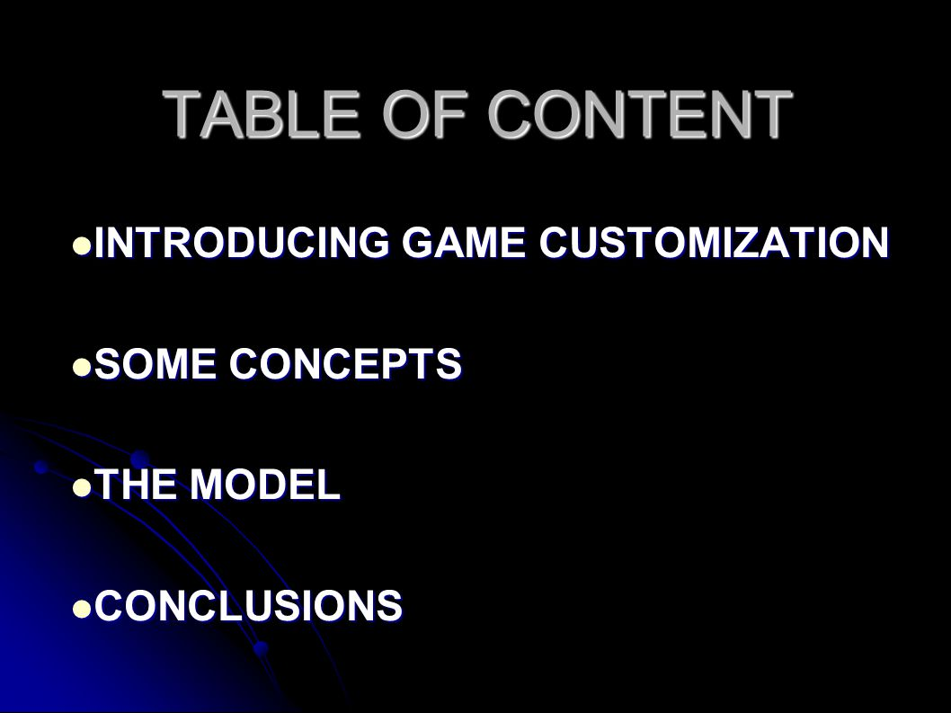 TABLE OF CONTENT INTRODUCING GAME CUSTOMIZATION INTRODUCING GAME CUSTOMIZATION SOME CONCEPTS SOME CONCEPTS THE MODEL THE MODEL CONCLUSIONS CONCLUSIONS
