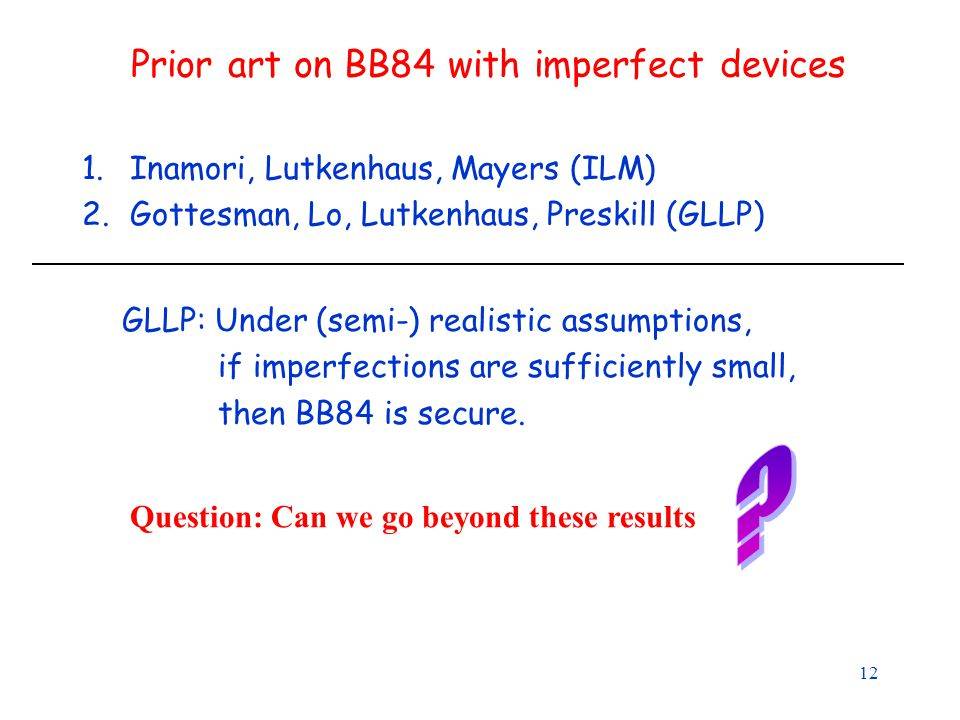 12 Prior art on BB84 with imperfect devices 1.Inamori, Lutkenhaus, Mayers (ILM) 2.Gottesman, Lo, Lutkenhaus, Preskill (GLLP) GLLP: Under (semi-) realistic assumptions, if imperfections are sufficiently small, then BB84 is secure.