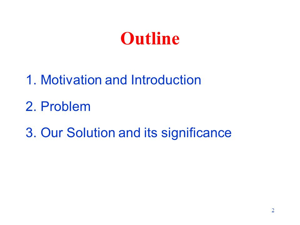 2 Outline 1.Motivation and Introduction 2.Problem 3.Our Solution and its significance