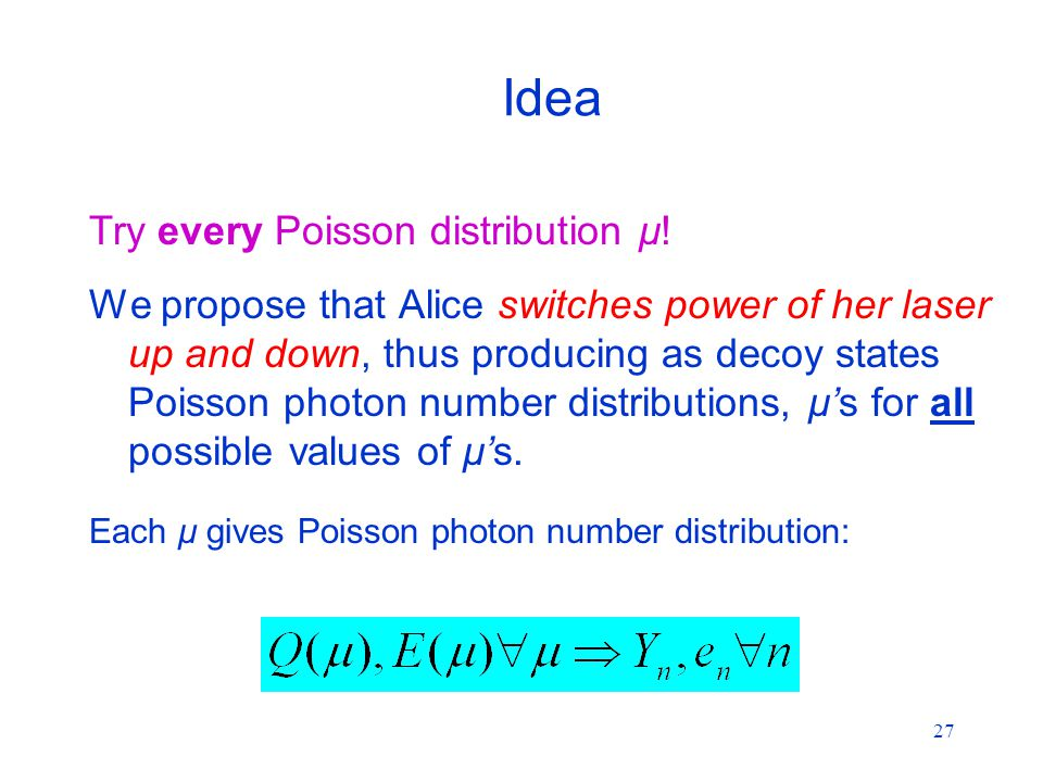 27 Idea We propose that Alice switches power of her laser up and down, thus producing as decoy states Poisson photon number distributions, μ's for all possible values of μ's.