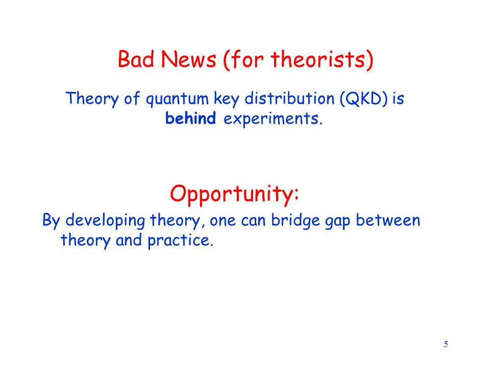 5 Bad News (for theorists) Theory of quantum key distribution (QKD) is behind experiments.