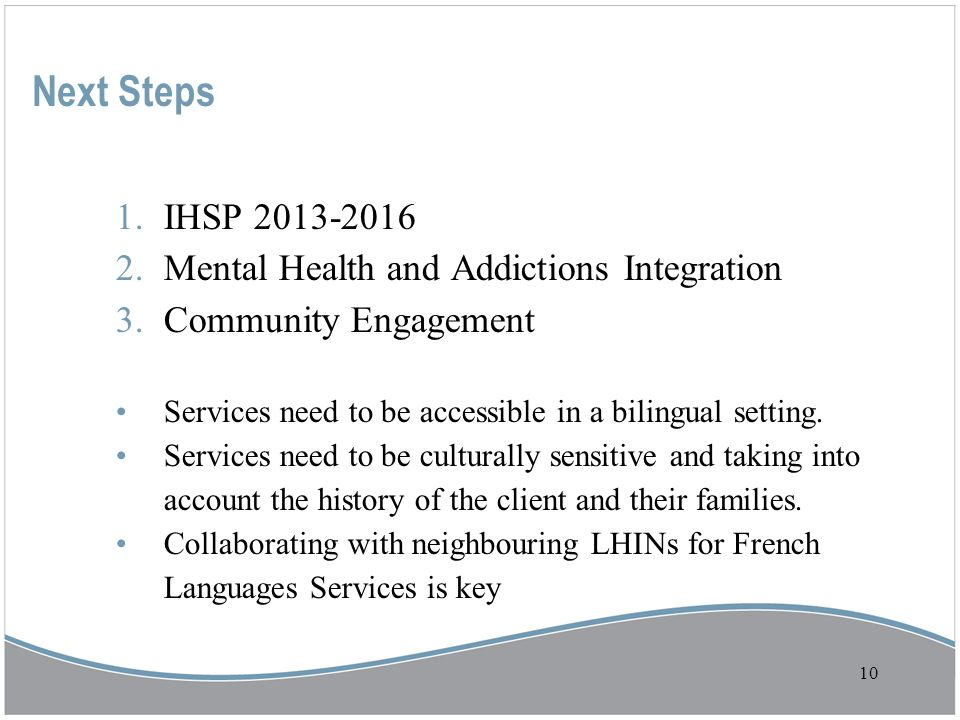 10 1.IHSP 2013-2016 2.Mental Health and Addictions Integration 3.Community Engagement Services need to be accessible in a bilingual setting.