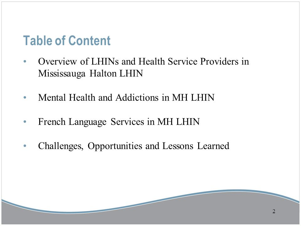 Table of Content Overview of LHINs and Health Service Providers in Mississauga Halton LHIN Mental Health and Addictions in MH LHIN French Language Services in MH LHIN Challenges, Opportunities and Lessons Learned 2