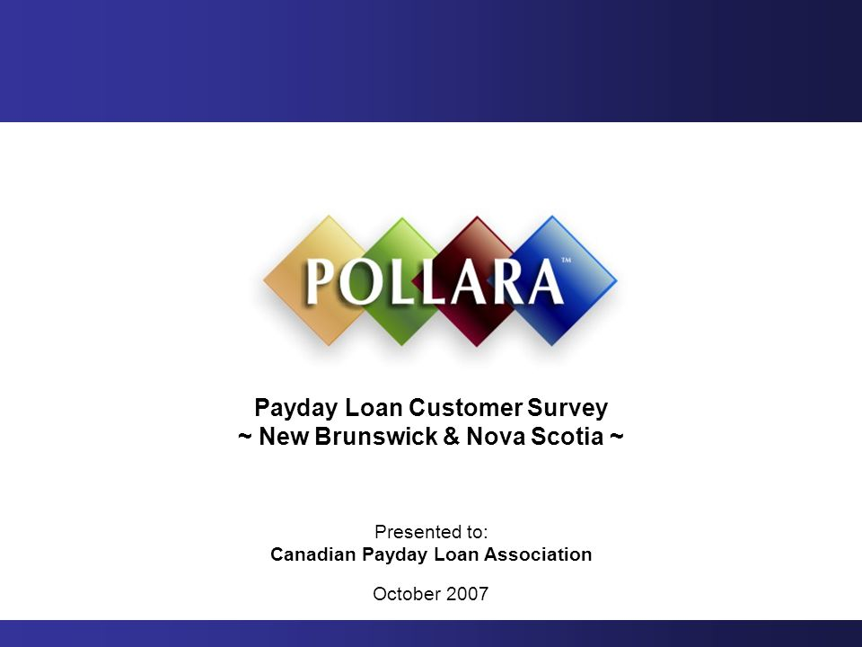 Payday Loan Customer Survey ~ New Brunswick & Nova Scotia ~ Presented to: Canadian Payday Loan Association October 2007