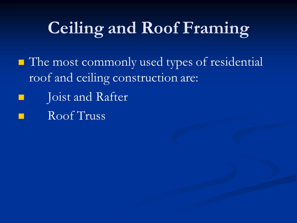 Ceiling and Roof Framing The most commonly used types of residential roof and ceiling construction are: Joist and Rafter Roof Truss