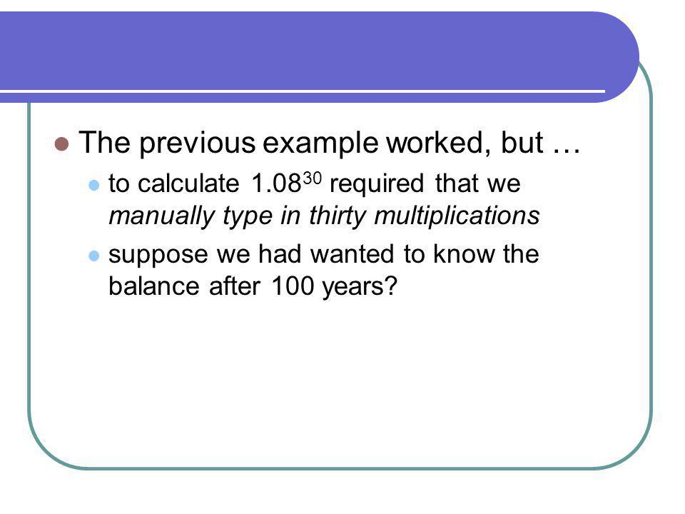 The previous example worked, but … to calculate 1.08 30 required that we manually type in thirty multiplications suppose we had wanted to know the balance after 100 years