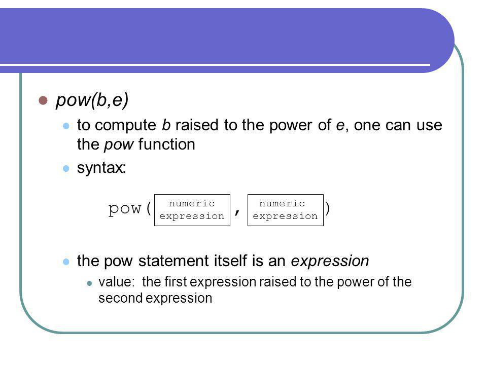pow(b,e) to compute b raised to the power of e, one can use the pow function syntax: the pow statement itself is an expression value: the first expression raised to the power of the second expression pow(, ) numeric expression numeric expression