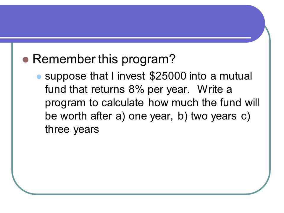 Remember this program. suppose that I invest $25000 into a mutual fund that returns 8% per year.