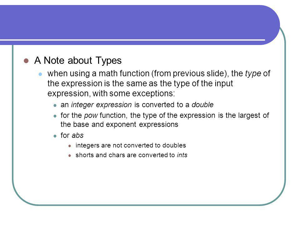 A Note about Types when using a math function (from previous slide), the type of the expression is the same as the type of the input expression, with some exceptions: an integer expression is converted to a double for the pow function, the type of the expression is the largest of the base and exponent expressions for abs integers are not converted to doubles shorts and chars are converted to ints