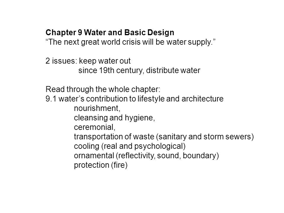 Chapter 9 Water and Basic Design The next great world crisis will be water supply. 2 issues: keep water out since 19th century, distribute water Read through the whole chapter: 9.1 water's contribution to lifestyle and architecture nourishment, cleansing and hygiene, ceremonial, transportation of waste (sanitary and storm sewers) cooling (real and psychological) ornamental (reflectivity, sound, boundary) protection (fire)