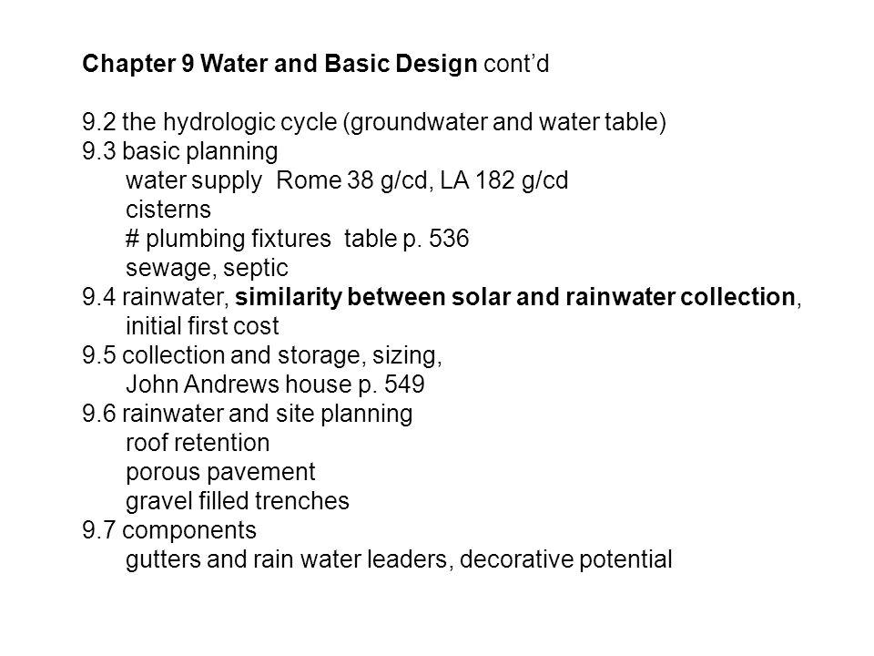 Chapter 9 Water and Basic Design cont'd 9.2 the hydrologic cycle (groundwater and water table) 9.3 basic planning water supply Rome 38 g/cd, LA 182 g/cd cisterns # plumbing fixtures table p.