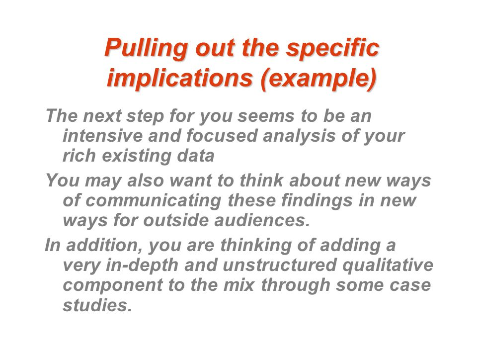 Pulling out the specific implications (example) The next step for you seems to be an intensive and focused analysis of your rich existing data You may also want to think about new ways of communicating these findings in new ways for outside audiences.