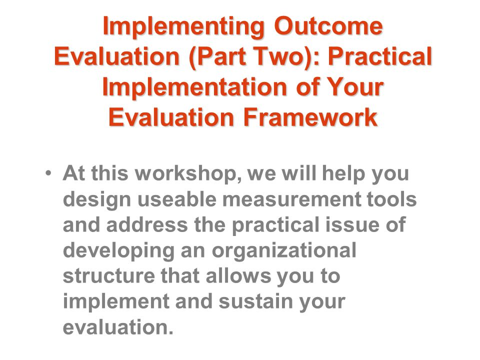 Implementing Outcome Evaluation (Part Two): Practical Implementation of Your Evaluation Framework At this workshop, we will help you design useable measurement tools and address the practical issue of developing an organizational structure that allows you to implement and sustain your evaluation.