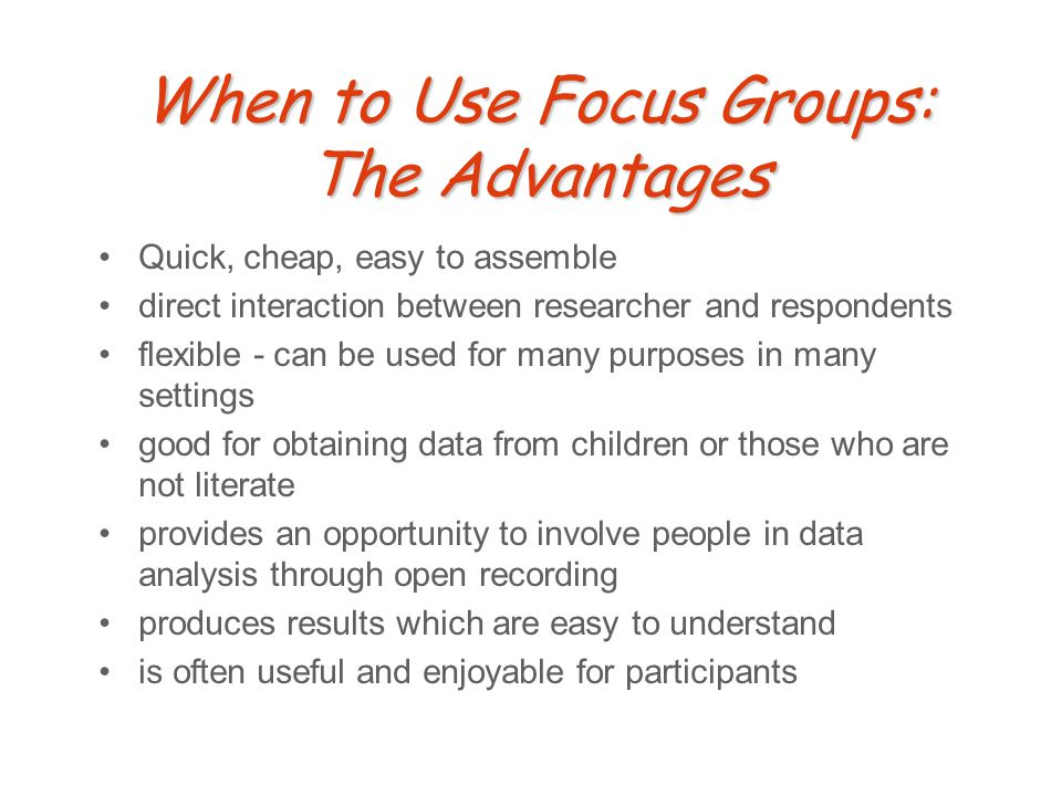 When to Use Focus Groups: The Advantages Quick, cheap, easy to assemble direct interaction between researcher and respondents flexible - can be used for many purposes in many settings good for obtaining data from children or those who are not literate provides an opportunity to involve people in data analysis through open recording produces results which are easy to understand is often useful and enjoyable for participants