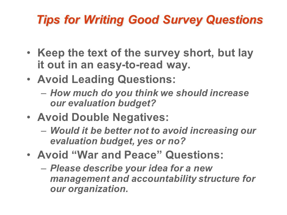 Tips for Writing Good Survey Questions Keep the text of the survey short, but lay it out in an easy-to-read way.