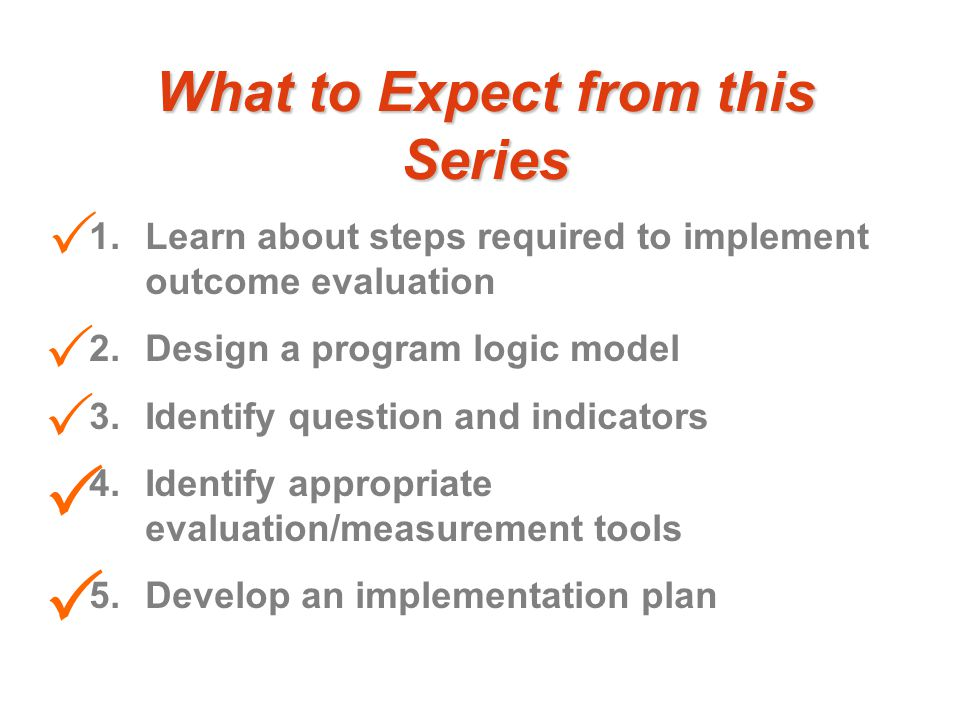 What to Expect from this Series 1.Learn about steps required to implement outcome evaluation 2.Design a program logic model 3.Identify question and indicators 4.Identify appropriate evaluation/measurement tools 5.Develop an implementation plan     