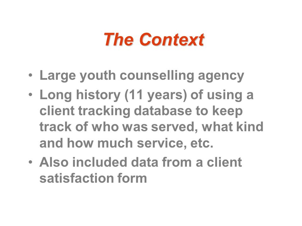 The Context Large youth counselling agency Long history (11 years) of using a client tracking database to keep track of who was served, what kind and how much service, etc.