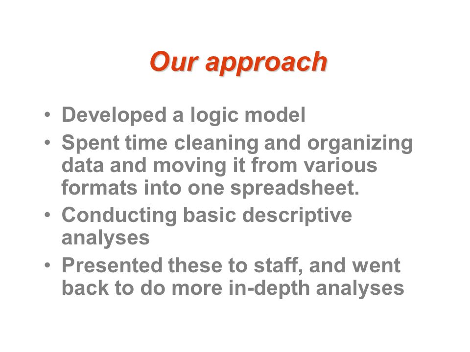 Our approach Developed a logic model Spent time cleaning and organizing data and moving it from various formats into one spreadsheet.