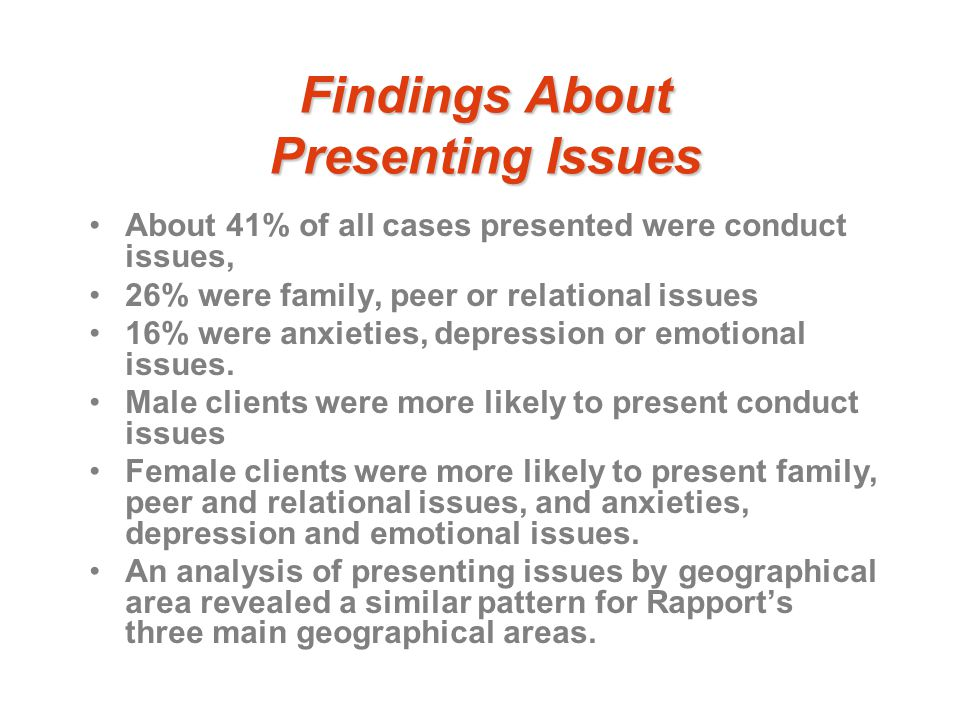 Findings About Presenting Issues About 41% of all cases presented were conduct issues, 26% were family, peer or relational issues 16% were anxieties, depression or emotional issues.