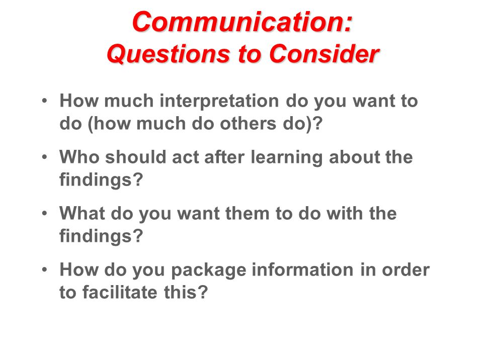 Communication: Questions to Consider How much interpretation do you want to do (how much do others do).