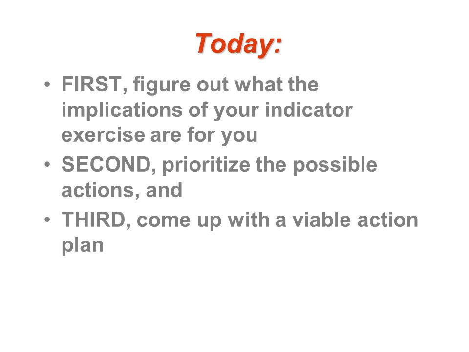 Today: FIRST, figure out what the implications of your indicator exercise are for you SECOND, prioritize the possible actions, and THIRD, come up with a viable action plan