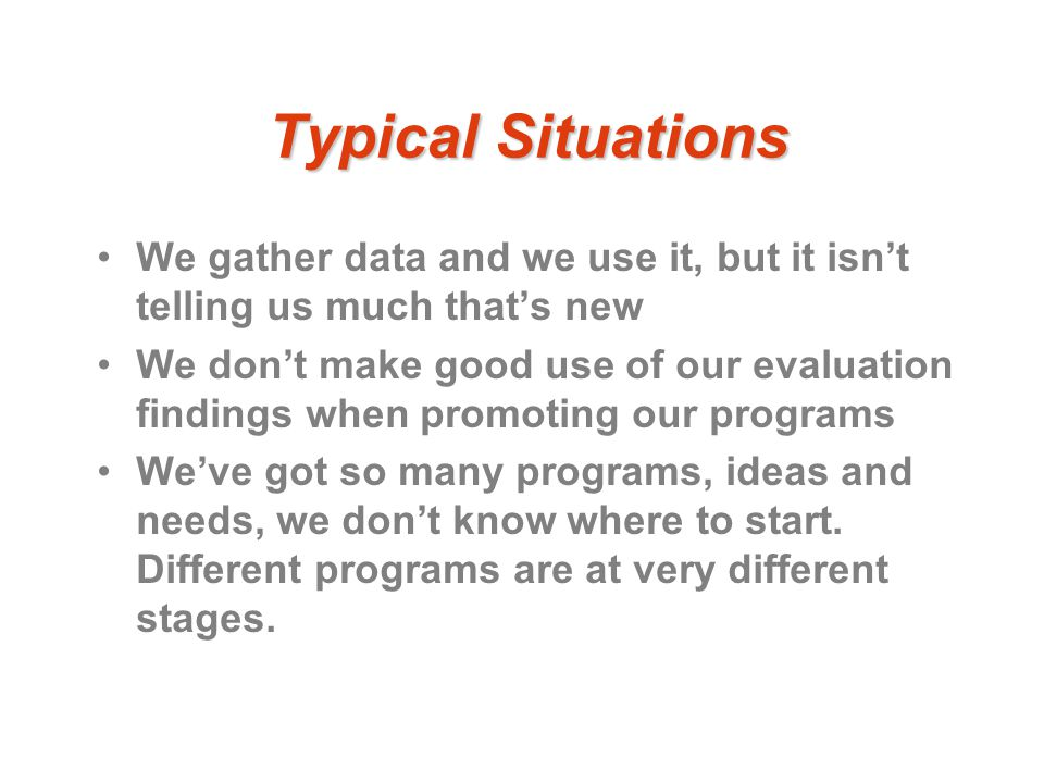 Typical Situations We gather data and we use it, but it isn't telling us much that's new We don't make good use of our evaluation findings when promoting our programs We've got so many programs, ideas and needs, we don't know where to start.