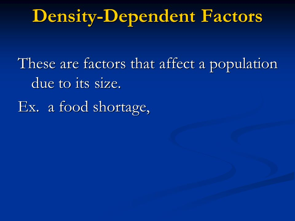Density-Dependent Factors These are factors that affect a population due to its size.