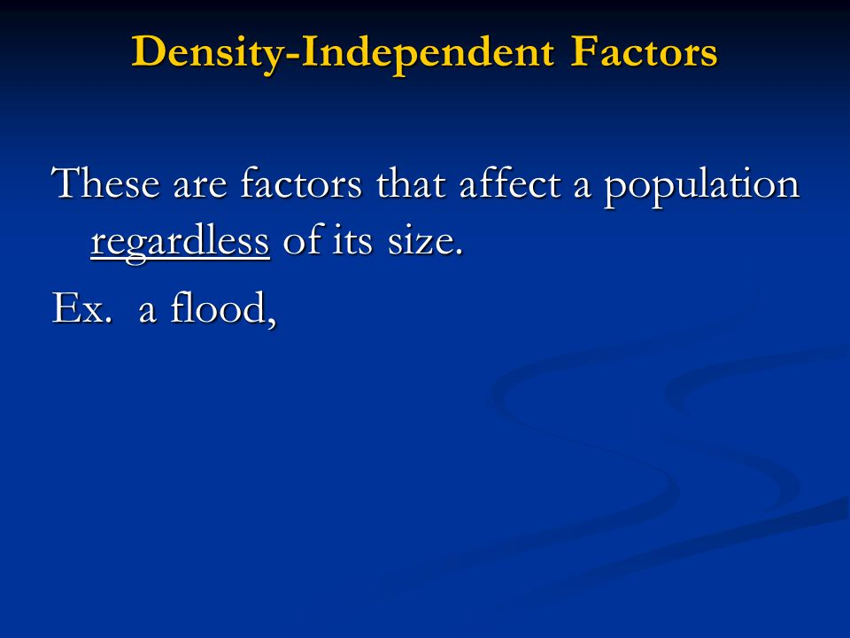 Density-Independent Factors These are factors that affect a population regardless of its size.