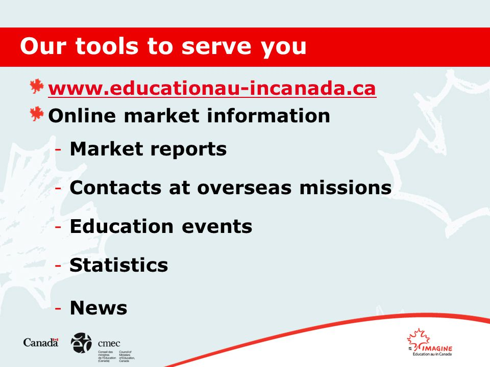 Our tools to serve you www.educationau-incanada.ca Online market information - Market reports - Contacts at overseas missions - Education events - Statistics - News