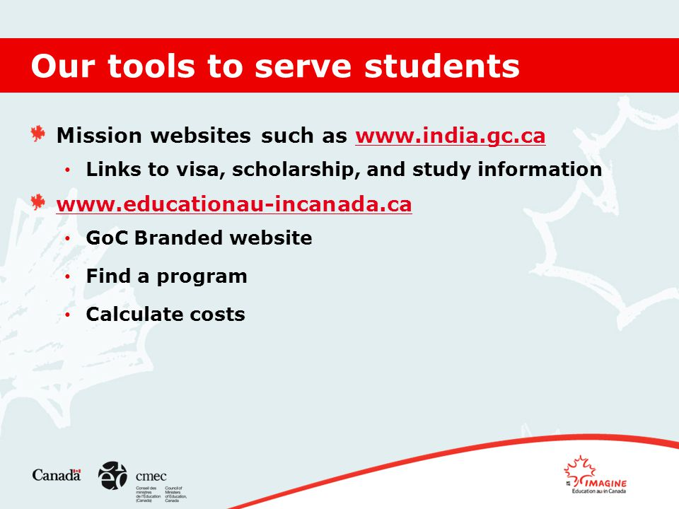 Our tools to serve students Mission websites such as www.india.gc.cawww.india.gc.ca Links to visa, scholarship, and study information www.educationau-incanada.ca GoC Branded website Find a program Calculate costs
