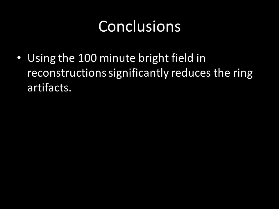 Conclusions Using the 100 minute bright field in reconstructions significantly reduces the ring artifacts.