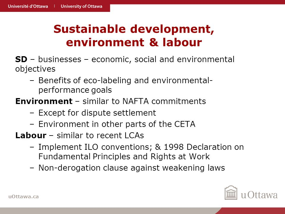 uOttawa.ca Sustainable development, environment & labour SD – businesses – economic, social and environmental objectives –Benefits of eco-labeling and environmental- performance goals Environment – similar to NAFTA commitments –Except for dispute settlement –Environment in other parts of the CETA Labour – similar to recent LCAs –Implement ILO conventions; & 1998 Declaration on Fundamental Principles and Rights at Work –Non-derogation clause against weakening laws