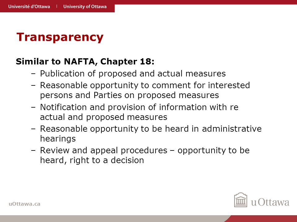 uOttawa.ca Transparency Similar to NAFTA, Chapter 18: –Publication of proposed and actual measures –Reasonable opportunity to comment for interested persons and Parties on proposed measures –Notification and provision of information with re actual and proposed measures –Reasonable opportunity to be heard in administrative hearings –Review and appeal procedures – opportunity to be heard, right to a decision