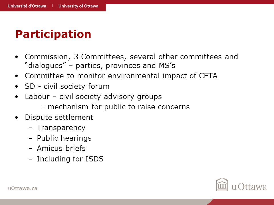 uOttawa.ca Participation Commission, 3 Committees, several other committees and dialogues – parties, provinces and MS's Committee to monitor environmental impact of CETA SD - civil society forum Labour – civil society advisory groups - mechanism for public to raise concerns Dispute settlement –Transparency –Public hearings –Amicus briefs –Including for ISDS