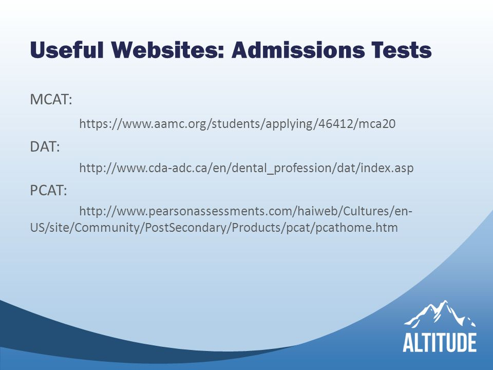 Useful Websites: Admissions Tests MCAT: https://www.aamc.org/students/applying/46412/mca20 DAT: http://www.cda-adc.ca/en/dental_profession/dat/index.asp PCAT: http://www.pearsonassessments.com/haiweb/Cultures/en- US/site/Community/PostSecondary/Products/pcat/pcathome.htm