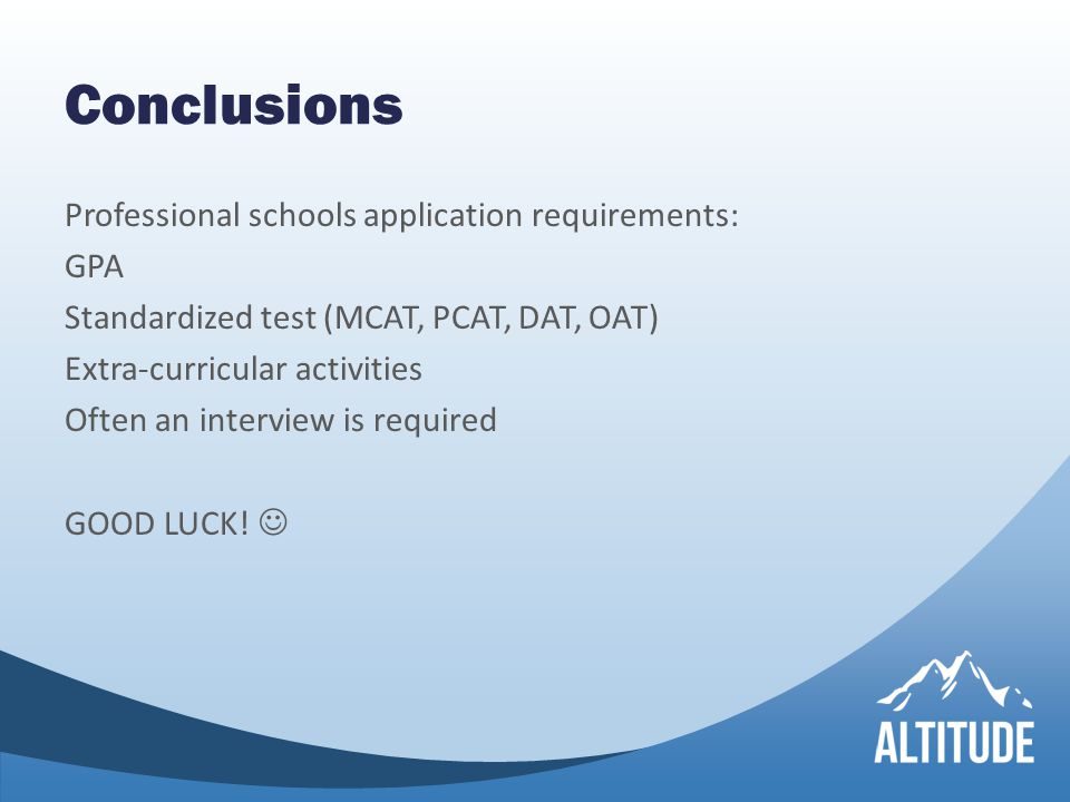 Conclusions Professional schools application requirements: GPA Standardized test (MCAT, PCAT, DAT, OAT) Extra-curricular activities Often an interview is required GOOD LUCK!