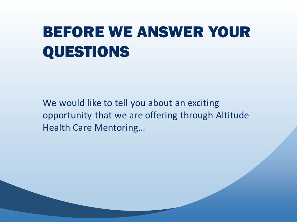 BEFORE WE ANSWER YOUR QUESTIONS We would like to tell you about an exciting opportunity that we are offering through Altitude Health Care Mentoring…