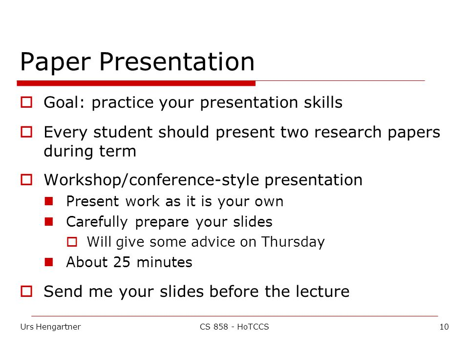 Urs Hengartner10CS 858 - HoTCCS Paper Presentation  Goal: practice your presentation skills  Every student should present two research papers during term  Workshop/conference-style presentation Present work as it is your own Carefully prepare your slides  Will give some advice on Thursday About 25 minutes  Send me your slides before the lecture