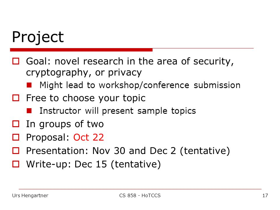 Urs Hengartner17CS 858 - HoTCCS Project  Goal: novel research in the area of security, cryptography, or privacy Might lead to workshop/conference submission  Free to choose your topic Instructor will present sample topics  In groups of two  Proposal: Oct 22  Presentation: Nov 30 and Dec 2 (tentative)  Write-up: Dec 15 (tentative)