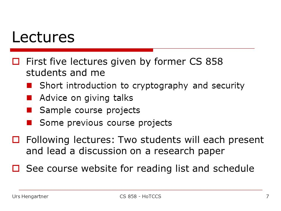 Urs Hengartner7CS 858 - HoTCCS Lectures  First five lectures given by former CS 858 students and me Short introduction to cryptography and security Advice on giving talks Sample course projects Some previous course projects  Following lectures: Two students will each present and lead a discussion on a research paper  See course website for reading list and schedule