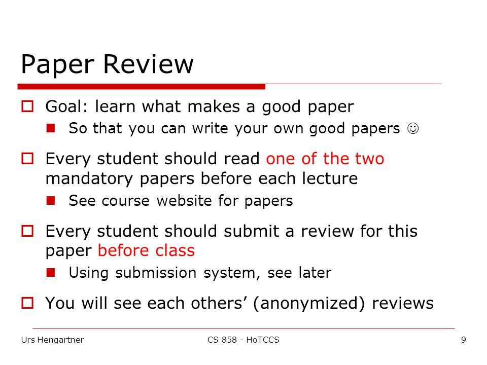 Urs Hengartner9CS 858 - HoTCCS Paper Review  Goal: learn what makes a good paper So that you can write your own good papers  Every student should read one of the two mandatory papers before each lecture See course website for papers  Every student should submit a review for this paper before class Using submission system, see later  You will see each others' (anonymized) reviews