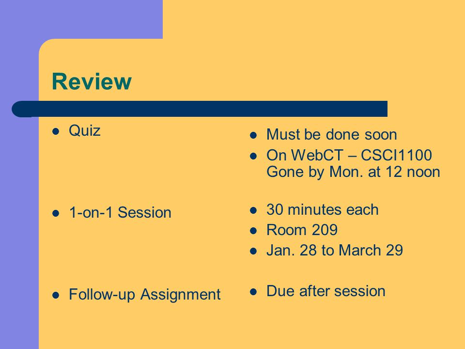 Review Quiz 1-on-1 Session Follow-up Assignment Must be done soon On WebCT – CSCI1100 Gone by Mon.