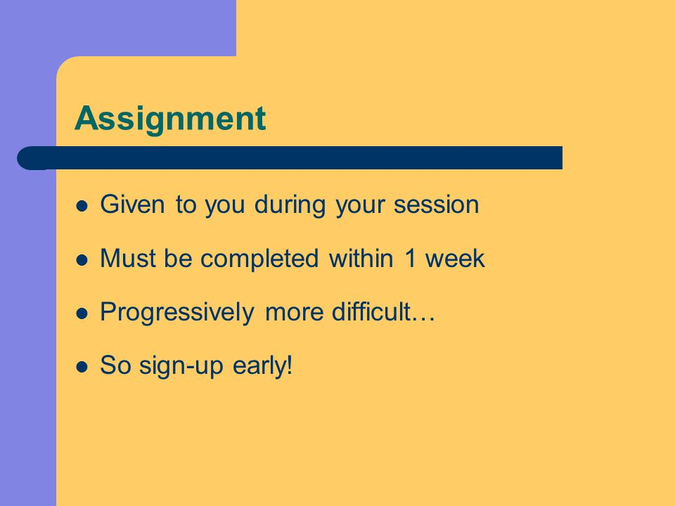 Assignment Given to you during your session Must be completed within 1 week Progressively more difficult… So sign-up early!