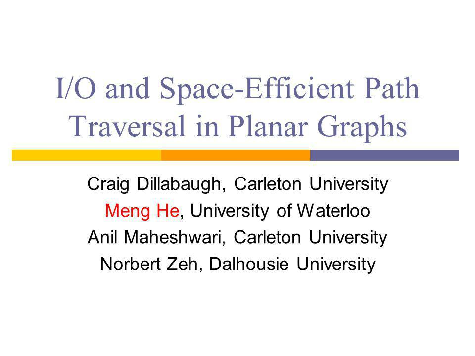 I/O and Space-Efficient Path Traversal in Planar Graphs Craig Dillabaugh, Carleton University Meng He, University of Waterloo Anil Maheshwari, Carleton University Norbert Zeh, Dalhousie University